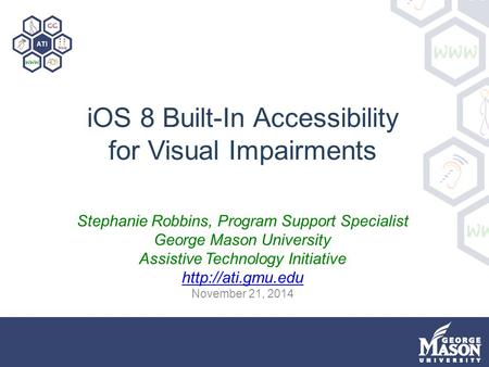 IOS 8 Built-In Accessibility for Visual Impairments Stephanie Robbins, Program Support Specialist George Mason University Assistive Technology Initiative.