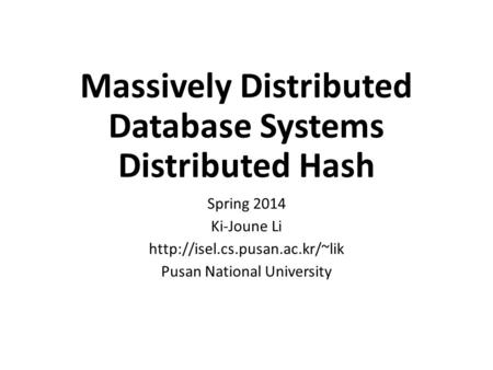 Massively Distributed Database Systems Distributed Hash Spring 2014 Ki-Joune Li  Pusan National University.