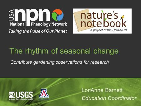 Contribute gardening observations for research The rhythm of seasonal change LoriAnne Barnett Education Coordinator.
