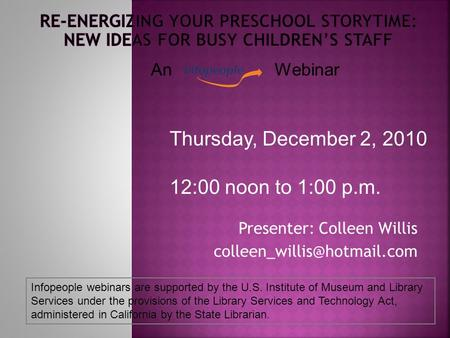 Presenter: Colleen Willis Thursday, December 2, 2010 12:00 noon to 1:00 p.m. Infopeople webinars are supported by the U.S. Institute.