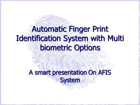 Automatic Finger Print Identification System with Multi biometric Options A smart presentation On AFIS System.