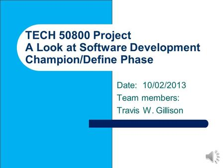 TECH 50800 Project A Look at Software Development Champion/Define Phase Date: 10/02/2013 Team members: Travis W. Gillison.