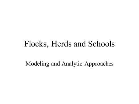 Flocks, Herds and Schools Modeling and Analytic Approaches.