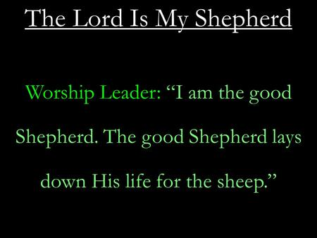 "The Lord Is My Shepherd Worship Leader: ""I am the good Shepherd. The good Shepherd lays down His life for the sheep."""