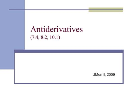 Antiderivatives (7.4, 8.2, 10.1) JMerrill, 2009. Review Info - Antiderivatives General solutions: Integrand Variable of Integration Constant of Integration.