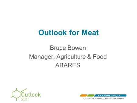 Outlook for Meat Bruce Bowen Manager, Agriculture & Food ABARES.
