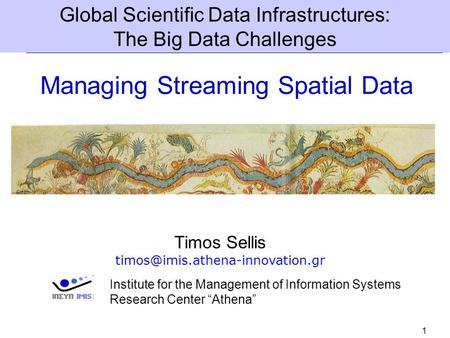 1 <strong>Managing</strong> Streaming Spatial Data Timos Sellis Global Scientific Data Infrastructures: The Big Data Challenges Institute.