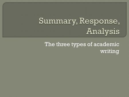 The three types of academic writing  Summary: A description of what happens  Response: Your reaction to what happens What you think How you can connect.