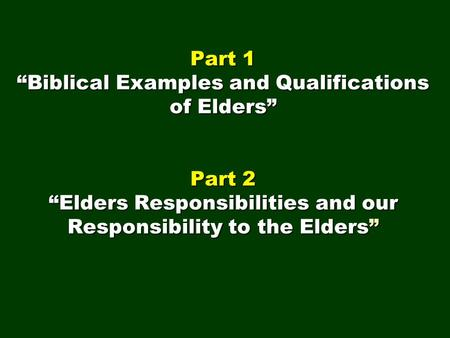 "Part 1 ""Biblical Examples and Qualifications of Elders"" Part 2 ""Elders Responsibilities and our Responsibility to the Elders"""