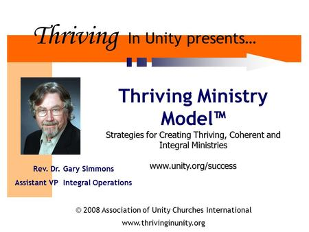 Thriving In Unity presents… Thriving Ministry Model™ Strategies for Creating Thriving, Coherent and Integral Ministries www.unity.org/success Rev. Dr.