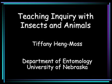 Teaching Inquiry with Insects and Animals Tiffany Heng-Moss Department of Entomology University of Nebraska.