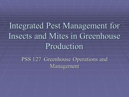 Integrated Pest Management for Insects and Mites in Greenhouse Production PSS 127 Greenhouse Operations and Management.