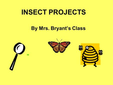 INSECT PROJECTS By Mrs. Bryant's Class GRASSHOPPERS Grasshoppers live in forests and wetlands. They eat plants. They are harmful when they eat crops.