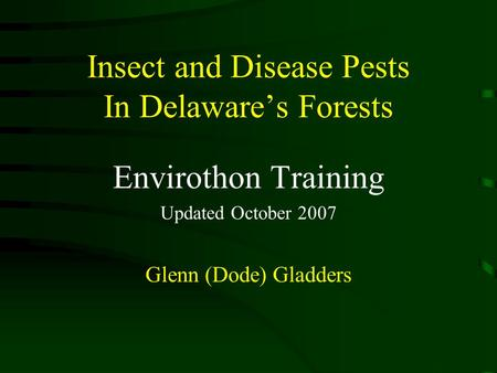 Insect and Disease Pests In Delaware's Forests Envirothon Training Updated October 2007 Glenn (Dode) Gladders.