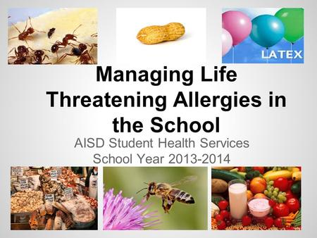 Managing Life Threatening Allergies in the School AISD Student Health Services School Year 2013-2014.