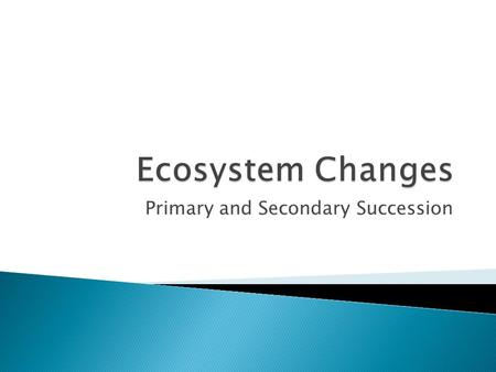 Primary and Secondary Succession.  There are 3 main ways in which change occurs in our ecosystems: 1. Natural Selection – species change (adapt) to their.