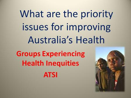 What are the priority issues for improving Australia's Health Groups Experiencing Health Inequities ATSI.