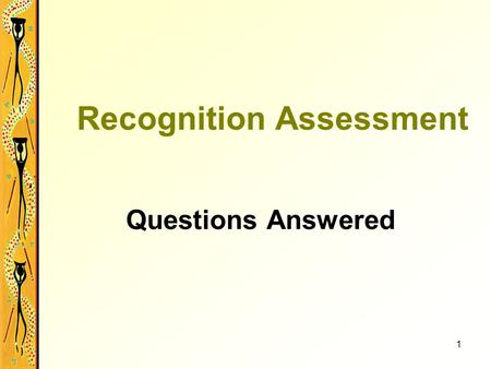 1 Recognition Assessment Questions Answered. 2 What is Recognition Assessment? It is not an exam or test. It looks at the candidate's industry skills.