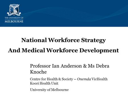 Professor Ian Anderson & Ms Debra Knoche Centre for Health & Society – Onemda VicHealth Koori Health Unit University of Melbourne National Workforce Strategy.