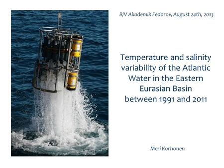 Temperature and salinity variability of the Atlantic Water in the Eastern Eurasian Basin between 1991 and 2011 Meri Korhonen R/V Akademik Fedorov, August.