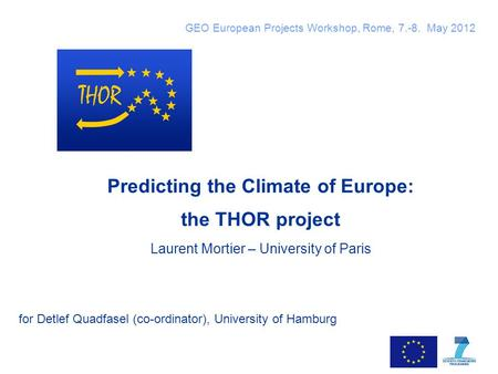 Slide 1 Predicting the Climate of Europe: the THOR project Laurent Mortier – University of Paris for Detlef Quadfasel (co-ordinator), University of Hamburg.