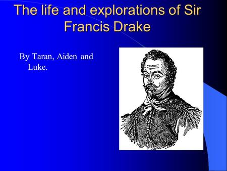 The life and explorations of Sir Francis Drake By Taran, Aiden and Luke.