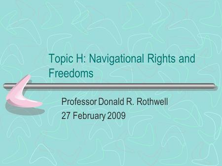 Topic H: Navigational Rights and Freedoms Professor Donald R. Rothwell 27 February 2009.