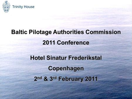 Baltic Pilotage Authorities Commission 2011 Conference Hotel Sinatur Frederikstal Copenhagen 2 nd & 3 rd February 2011.
