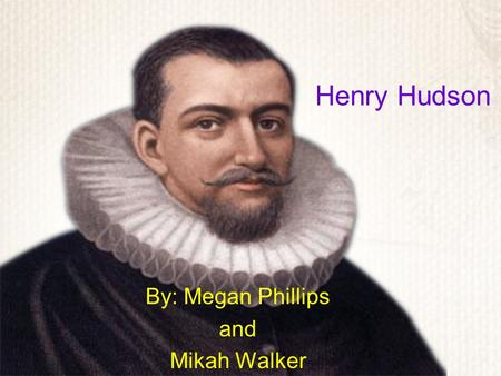 Henry Hudson By: Megan Phillips and Mikah Walker.
