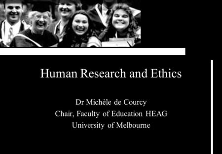 Human Research and Ethics Dr Michèle de Courcy Chair, Faculty of Education HEAG University of Melbourne.