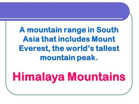 A mountain range in South Asia that includes Mount Everest, the world's tallest mountain peak. Himalaya Mountains.