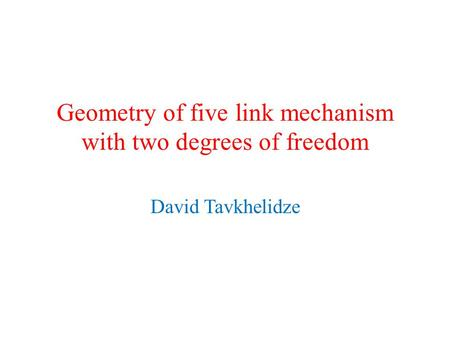 Geometry of five link mechanism with two degrees of freedom David Tavkhelidze.