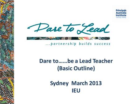 Dare to……be a Lead Teacher (Basic Outline) Sydney March 2013 IEU.