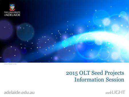 2015 OLT Seed Projects Information Session. OLT Grants Programs Innovation and Development – 2 year duration – $225,000 maximum funding Seed Projects.