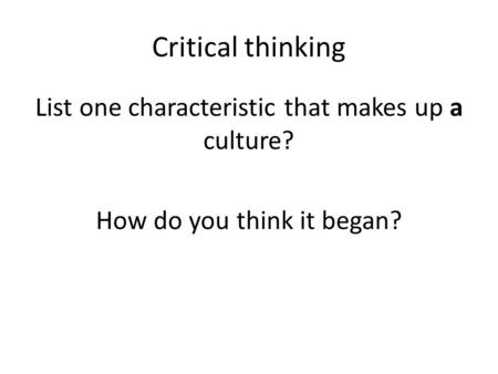 Critical thinking List one characteristic that makes up a culture? How do you think it began?