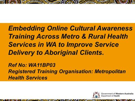 Embedding Online Cultural Awareness Training Across Metro & Rural Health Services in WA to Improve Service Delivery to Aboriginal Clients. Ref No: WA11BP03.
