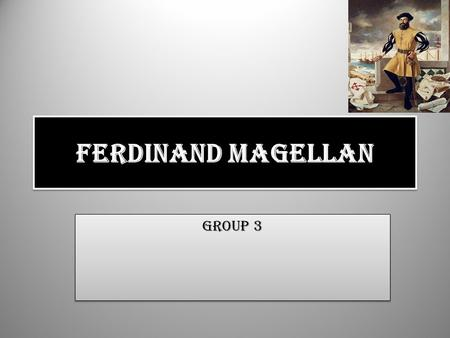 Ferdinand Magellan Group 3. Background He was born in 1480 in Portugal. He was the youngest of three children. The Magellan's were also related to Portugal's.