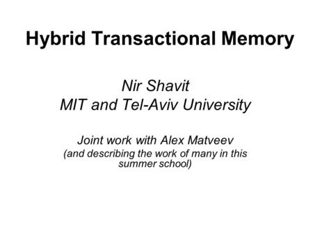 Hybrid Transactional Memory Nir Shavit MIT and Tel-Aviv University Joint work with Alex Matveev (and describing the work of many in this summer school)