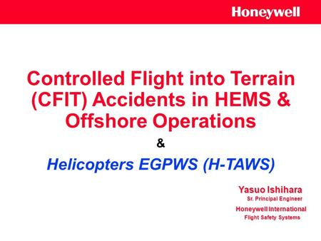 Controlled Flight into Terrain (CFIT) Accidents in HEMS & Offshore Operations & Helicopters EGPWS (H-TAWS) Yasuo Ishihara Honeywell International Flight.