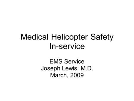 Medical Helicopter Safety In-service EMS Service Joseph Lewis, M.D. March, 2009.