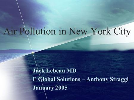 Air Pollution in New York City Jack Lebeau MD E Global Solutions – Anthony Straggi January 2005.