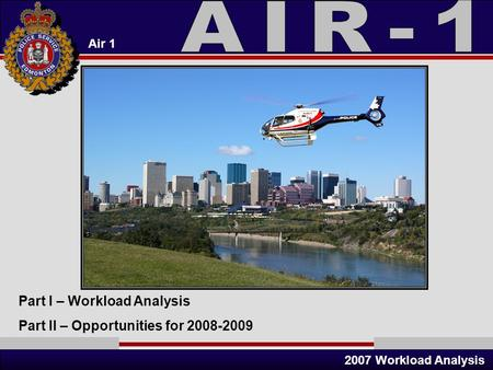 Air 1 2007 Workload Analysis Part I – Workload Analysis Part II – Opportunities for 2008-2009.