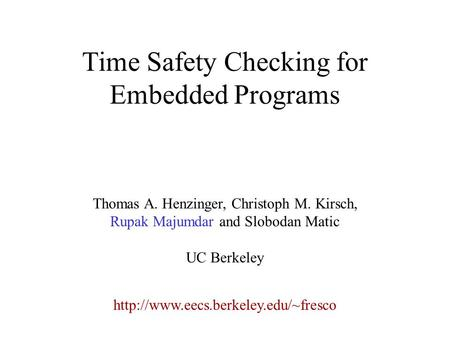 Time Safety Checking for Embedded Programs  Thomas A. Henzinger, Christoph M. Kirsch, Rupak Majumdar and Slobodan Matic.
