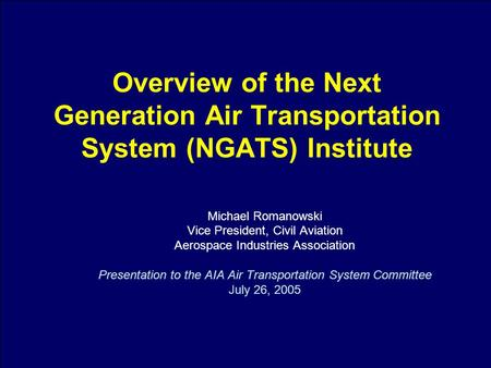 1 Overview of the Next Generation Air Transportation System (NGATS) Institute Michael Romanowski Vice President, Civil Aviation Aerospace Industries Association.