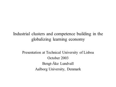 Industrial clusters and competence building in the globalizing learning economy Presentation at Technical University of Lisboa October 2003 Bengt-Åke Lundvall.