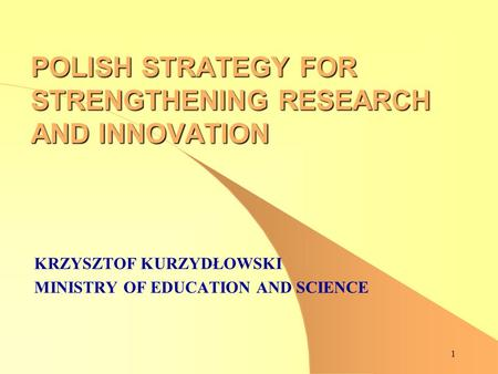 1 POLISH STRATEGY FOR STRENGTHENING RESEARCH AND INNOVATION KRZYSZTOF KURZYDŁOWSKI MINISTRY OF EDUCATION AND SCIENCE.