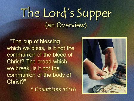 "The Lord's Supper (an Overview) ""The cup of blessing which we bless, is it not the communion of the blood of Christ? The bread which we break, is it not."