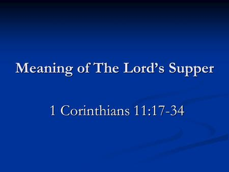 Meaning of The Lord's Supper 1 Corinthians 11:17-34 1 Corinthians 11:17-34.