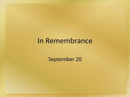 In Remembrance September 20. Think About It … In what ways do you observe or celebrate important past events in your life? Today we want to look at a.