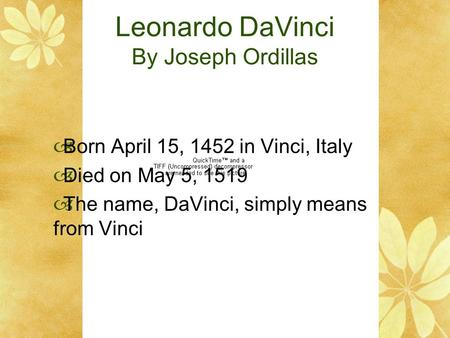 Leonardo DaVinci By Joseph Ordillas  Born April 15, 1452 in Vinci, Italy  Died on May 5, 1519  The name, DaVinci, simply means from Vinci.